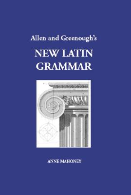 Allen and Greenough's New Latin Grammar By Greenough, J. B. (EDT)/ Kittredge, George Lyman (EDT)/ Howard, A. A. (EDT)/ D'Ooge, Benj. L. (EDT)/ Mahoney, Anne
